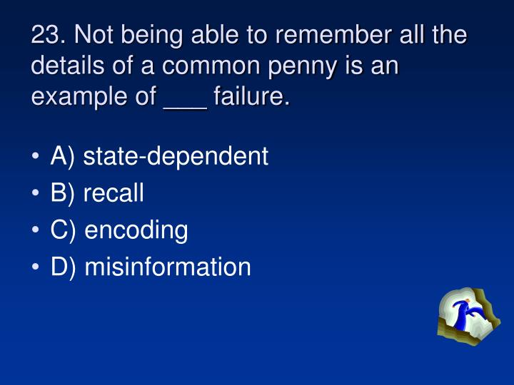 23. Not being able to remember all the details of a common penny is an example of ___ failure.