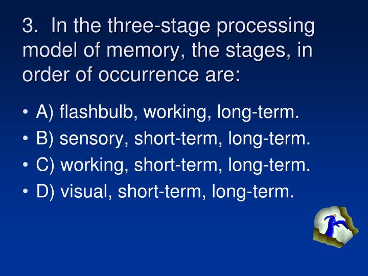 3.  In the three-stage processing model of memory, the stages, in order of occurrence are: