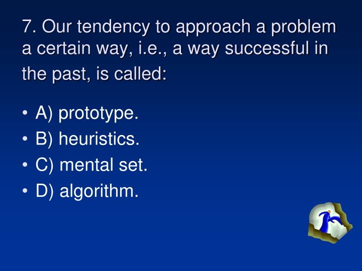 7. Our tendency to approach a problem a certain way, i.e., a way successful in the past, is called: