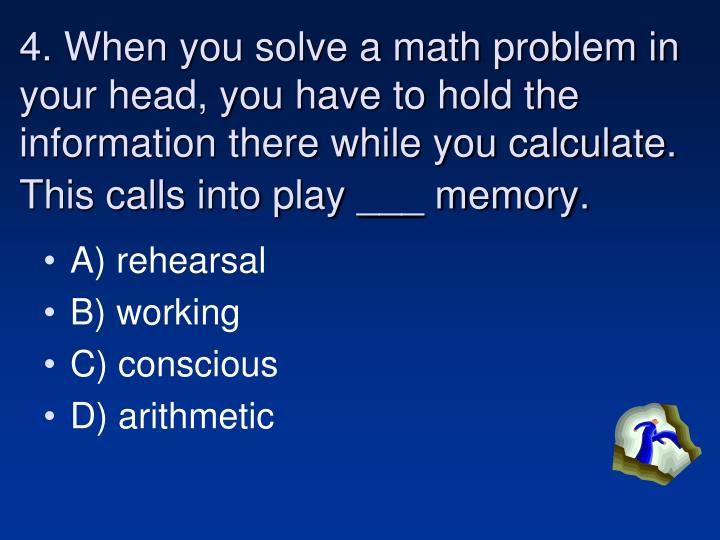 4. When you solve a math problem in your head, you have to hold the information there while you calculate.  This calls into play ___ memory.