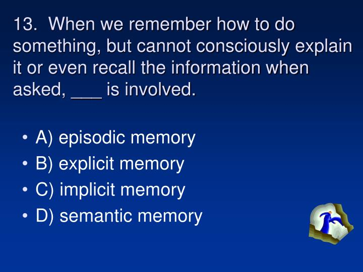13.  When we remember how to do something, but cannot consciously explain it or even recall the information when asked, ___ is involved.