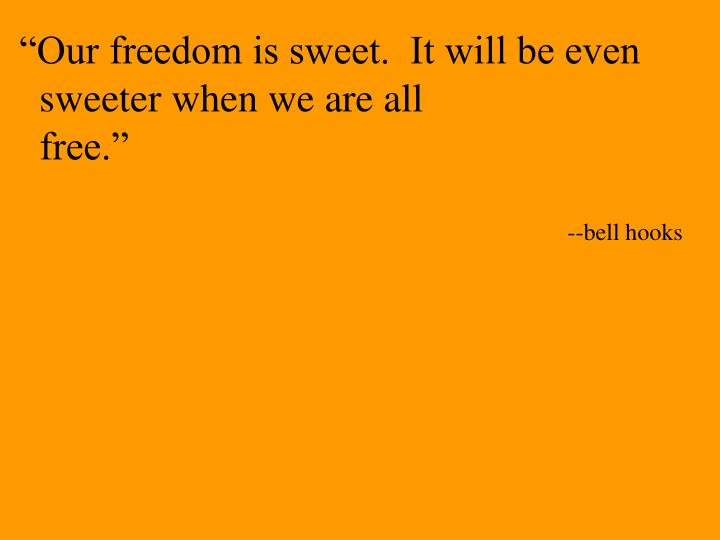 """Our freedom is sweet.  It will be even"