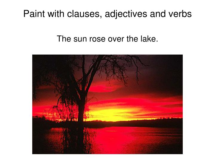 Paint with clauses, adjectives and verbs