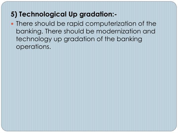 5) Technological Up gradation:-