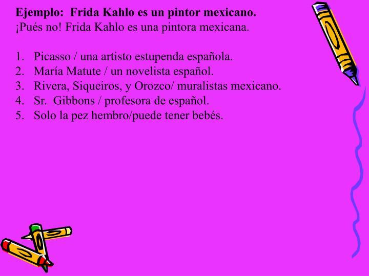 Ejemplo:  Frida Kahlo es un pintor mexicano.
