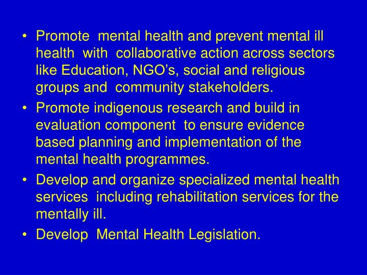 Promote  mental health and prevent mental ill health  with  collaborative action across sectors like Education, NGO's, social and religious groups and  community stakeholders.