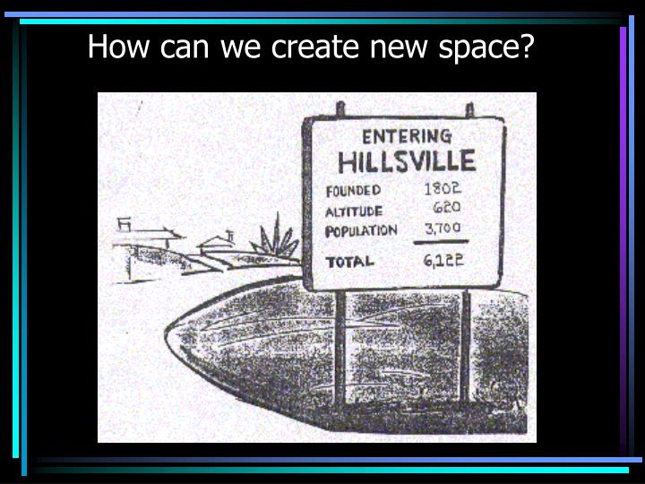 How can we create new space?