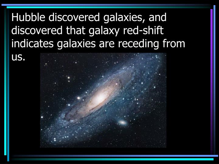 Hubble discovered galaxies, and discovered that galaxy red-shift indicates galaxies are receding from us.