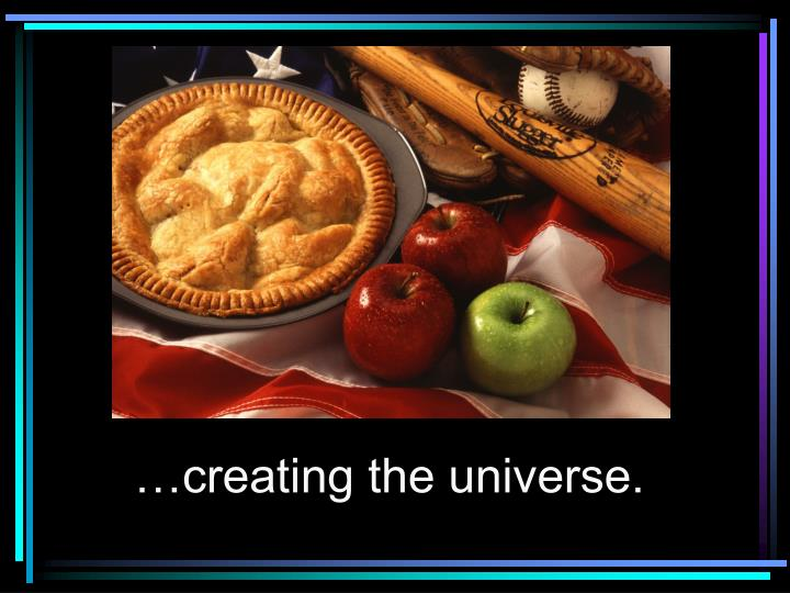 …creating the universe.