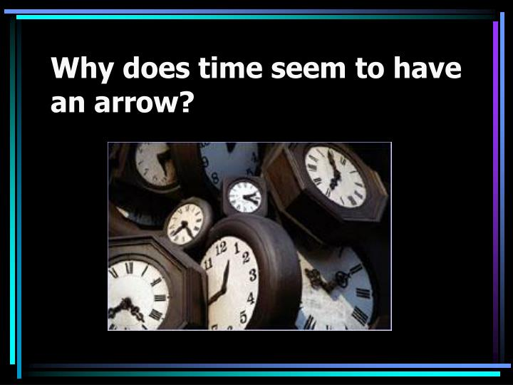 Why does time seem to have an arrow?