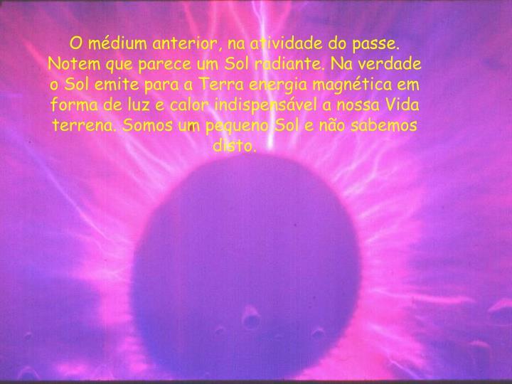 O médium anterior, na atividade do passe. Notem que parece um Sol radiante. Na verdade o Sol emite para a Terra energia magnética em forma de luz e calor indispensável a nossa Vida terrena. Somos um pequeno Sol e não sabemos disto.