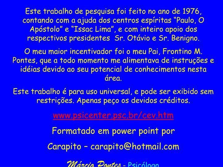 """Este trabalho de pesquisa foi feito no ano de 1976, contando com a ajuda dos centros espíritas """"Paulo, O Apóstolo"""" e """"Issac Lima"""", e com inteiro apoio dos respectivos presidentes  Sr. Otávio e Sr. Benigno."""