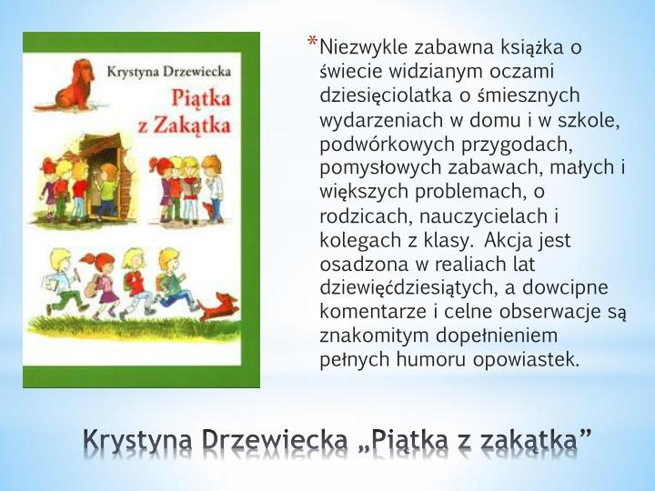 Niezwykle zabawna książka o świecie widzianym oczami dziesięciolatka o śmiesznych wydarzeniach w domu i w szkole, podwórkowych przygodach, pomysłowych zabawach, małych i większych problemach, o rodzicach, nauczycielach i kolegach z klasy. Akcja jest osadzona w realiach lat dziewięćdziesiątych, a dowcipne komentarze i celne obserwacje są znakomitym dopełnieniem pełnych humoru opowiastek.