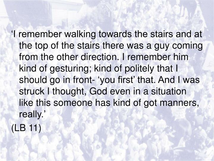 'I remember walking towards the stairs and at the top of the stairs there was a guy coming from the other direction. I remember him kind of gesturing; kind of politely that I should go in front- 'you first' that. And I was struck I thought, God even in a situation like this someone has kind of got manners, really.'