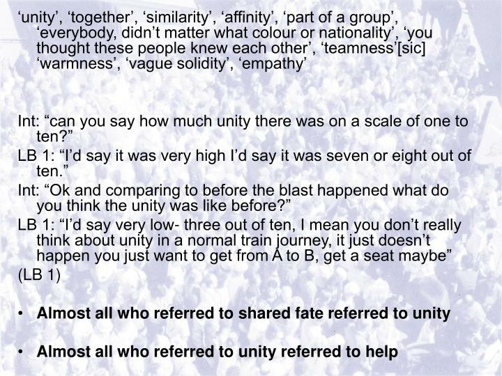 'unity', 'together', 'similarity', 'affinity', 'part of a group', 'everybody, didn't matter what colour or nationality', 'you thought these people knew each other', 'teamness'[sic] 'warmness', 'vague solidity', 'empathy'