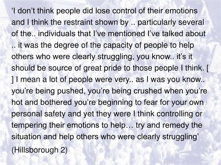 'I don't think people did lose control of their emotions and I think the restraint shown by .. particularly several of the.. individuals that I've mentioned I've talked about .. it was the degree of the capacity of people to help others who were clearly struggling, you know.. it's it should be source of great pride to those people I think. [ ] I mean a lot of people were very.. as I was you know.. you're being pushed, you're being crushed when you're hot and bothered you're beginning to fear for your own personal safety and yet they were I think controlling or tempering their emotions to help… try and remedy the situation and help others who were clearly struggling'