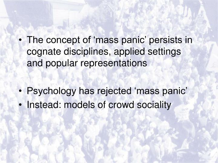 The concept of 'mass panic' persists in cognate disciplines, applied settings and popular representations