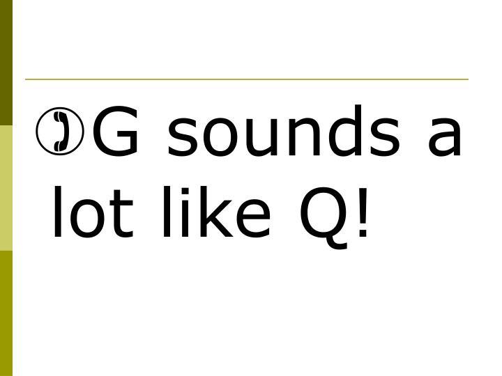 G sounds a lot like Q!