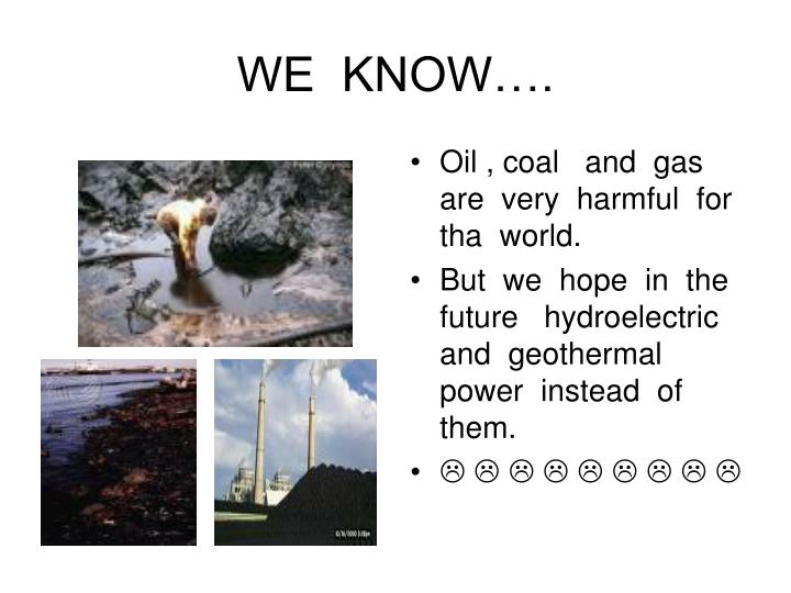 Oil , coal   and  gas  are  very  harmful  for  tha  world.