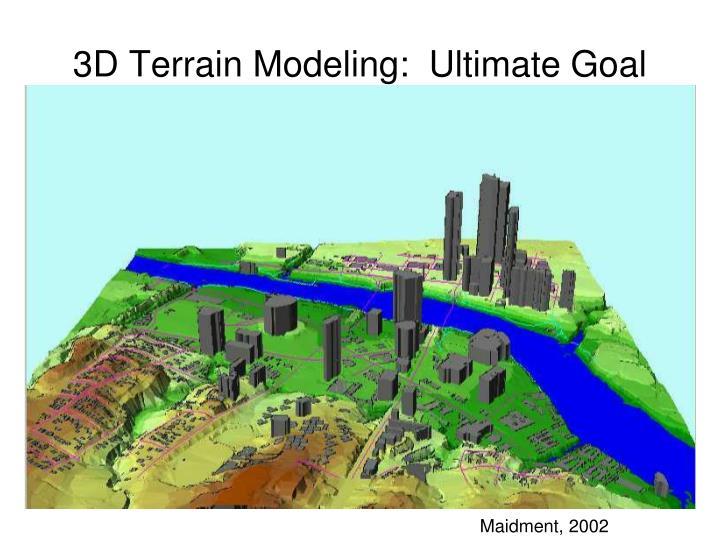 3D Terrain Modeling:  Ultimate Goal