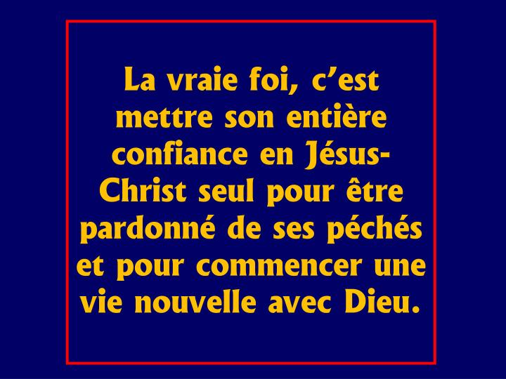 La vraie foi, c'est mettre son entière confiance en Jésus-Christ seul pour être pardonné de ses péchés et pour commencer une vie nouvelle avec Dieu.