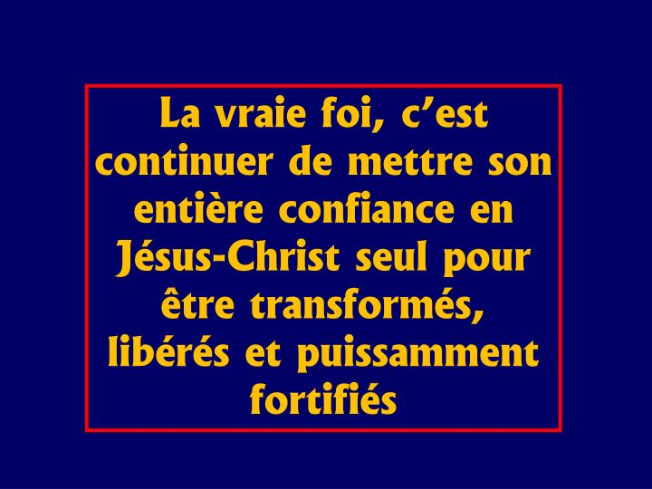 La vraie foi, c'est continuer de mettre son entière confiance en Jésus-Christ seul pour être transformés, libérés et puissamment fortifiés
