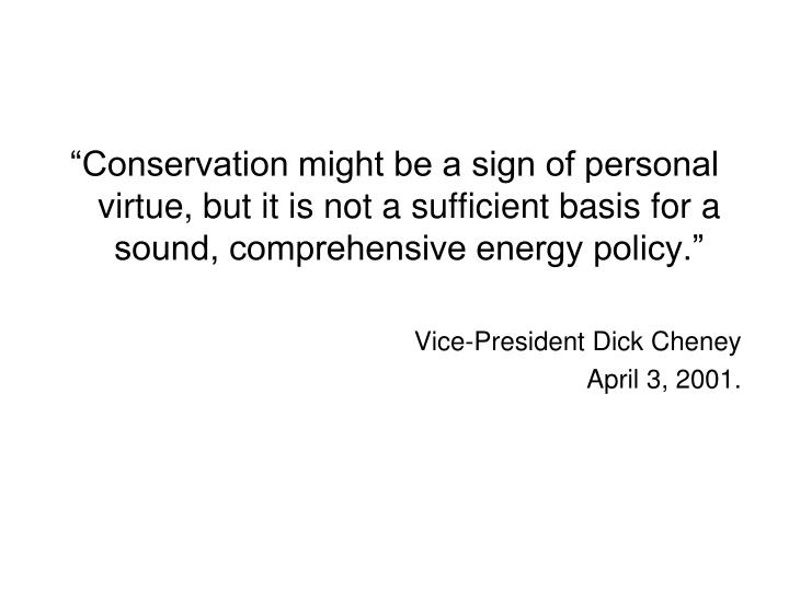 """Conservation might be a sign of personal virtue, but it is not a sufficient basis for a sound, comprehensive energy policy."""