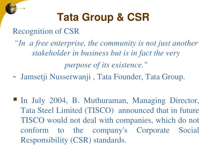 tata group csr This recognition ensued into the conception of corporate social responsibility (csr) giving back to society is the buzz word for the tata's issues on corporate social responsibility, environmental and biodiversity restoration are volunteered by the nodal agency of tata group named as tata council.