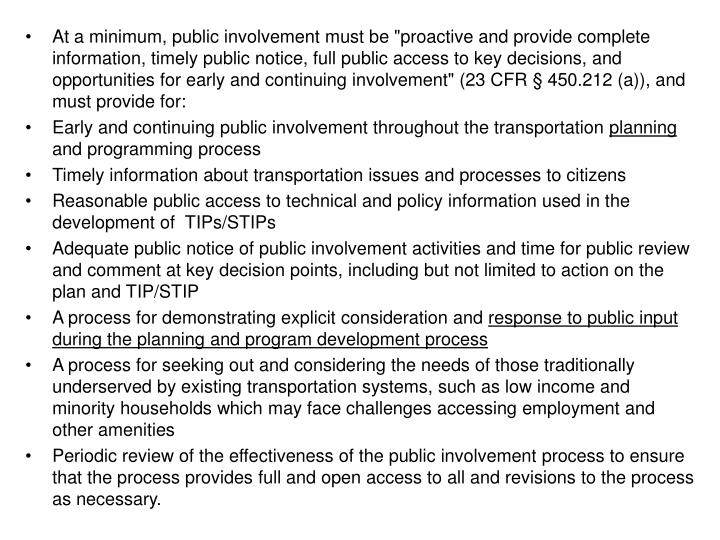"""At a minimum, public involvement must be """"proactive and provide complete information, timely public notice, full public access to key decisions, and opportunities for early and continuing involvement"""" (23 CFR § 450.212 (a)), and must provide for:"""