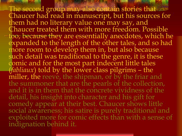The second group may also contain stories that Chaucer had read in manuscript, but his sources for them had no literary value one may say, and Chaucer treated them with more freedom. Possible too, because they are essentially anecdotes, which he expanded to the length of the other tales, and so had more room to develop them in, but also because such detail was traditional to the genre, it is these comic and for the most part indecent little tales (