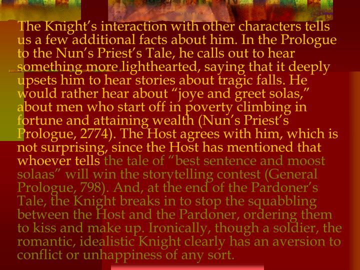 "The Knight's interaction with other characters tells us a few additional facts about him. In the Prologue to the Nun's Priest's Tale, he calls out to hear something more lighthearted, saying that it deeply upsets him to hear stories about tragic falls. He would rather hear about ""joye and greet solas,"" about men who start off in poverty climbing in fortune and attaining wealth (Nun's Priest's Prologue, 2774). The Host agrees with him, which is not surprising, since the Host has mentioned that whoever tells"