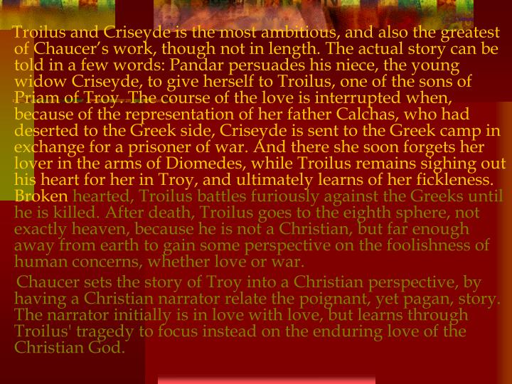 Troilus and Criseyde is the most ambitious, and also the greatest of Chaucer's work, though not in length. The actual story can be told in a few words: Pandar persuades his niece, the young widow Criseyde, to give herself to Troilus, one of the sons of Priam of Troy. The course of the love is interrupted when, because of the representation of her father Calchas, who had deserted to the Greek side, Criseyde is sent to the Greek camp in exchange for a prisoner of war. And there she soon forgets her lover in the arms of Diomedes, while Troilus remains sighing out his heart for her in Troy, and ultimately learns of her fickleness. Broken