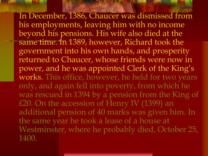 In December, 1386, Chaucer was dismissed from his employments, leaving him with no income beyond his pensions. His wife also died at the same time. In 1389, however, Richard took the government into his own hands, and prosperity returned to Chaucer, whose friends were now in power, and he was appointed Clerk of the King's works.