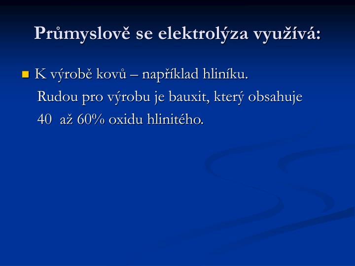 Průmyslově se elektrolýza využívá: