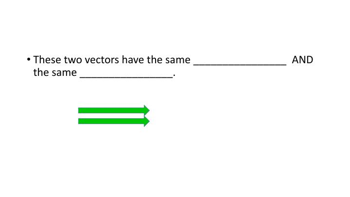 These two vectors have the same ________________  AND the same ________________.