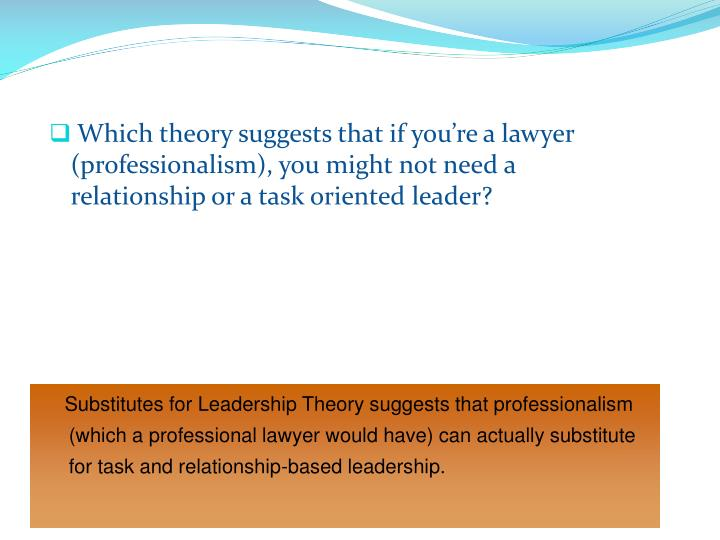 Which theory suggests that if you're a lawyer (professionalism), you might not need a relationship or a task oriented leader?