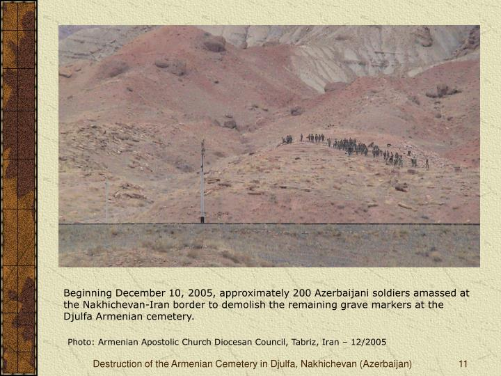 Beginning December 10, 2005, approximately 200 Azerbaijani soldiers amassed at the Nakhichevan-Iran border to demolish the remaining grave markers at the Djulfa Armenian cemetery.