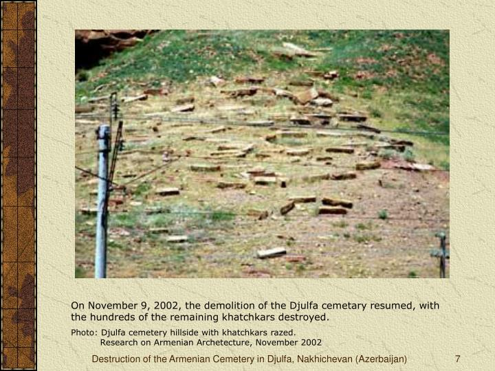 On November 9, 2002, the demolition of the Djulfa cemetary resumed, with the hundreds of the remaining khatchkars destroyed.