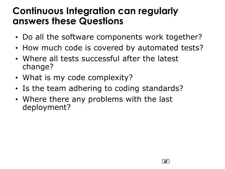Continuous Integration can regularly answers these Questions