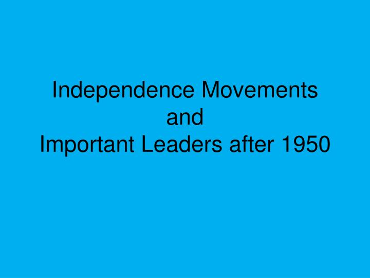 independence movements and important leaders after 1950 n.