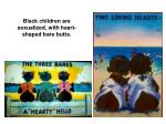 black children are sexualized with heart shaped bare butts