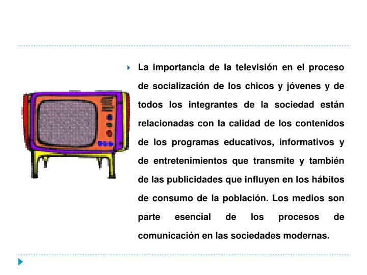 La importancia de la televisión en el proceso de socialización de los chicos y jóvenes y de todos los integrantes de la sociedad están relacionadas con la calidad de los contenidos de los programas educativos, informativos y de entretenimientos que transmite y también de las publicidades que influyen en los hábitos de consumo de la población. Los medios son parte esencial de los