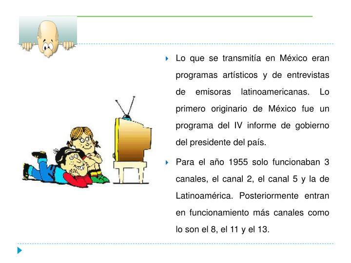 Lo que se transmitía en México eran programas artísticos y de entrevistas de emisoras latinoamericanas. Lo primero originario de México fue un  programa del IV informe de gobierno del presidente del país.