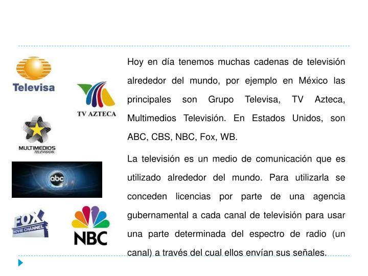 Hoy en día tenemos muchas cadenas de televisión alrededor del mundo, por ejemplo en México las principales son Grupo Televisa, TV Azteca, Multimedios Televisión. En Estados Unidos, son ABC, CBS, NBC, Fox, WB.