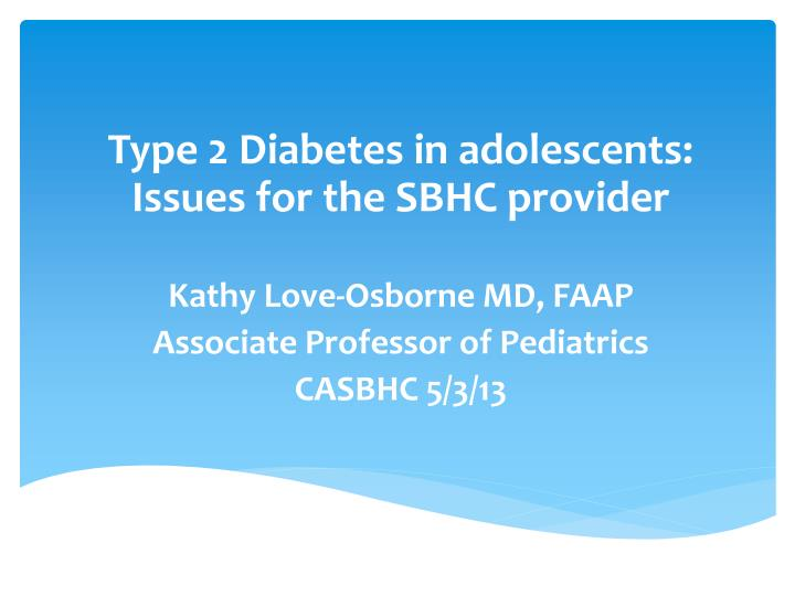 Type 2 Diabetes in adolescents: Issues for the SBHC provider
