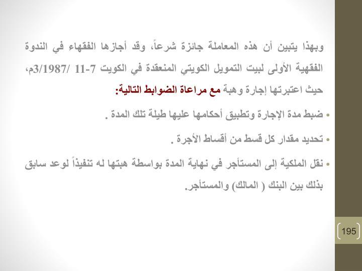 وبهذا يتبين أن هذه المعاملة جائزة شرعاً، وقد أجازها الفقهاء في الندوة الفقهية الأولى لبيت التمويل الكويتي المنعقدة في الكويت 7-11 /3/1987م، حيث اعتبرتها إجارة وهبة