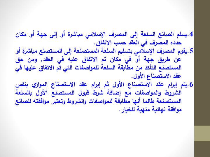4.يسلم الصانع السلعة إلى المصرف الإسلامي مباشرة أو إلى جهة أو مكان حدده المصرف في العقد حسب الاتفاق.