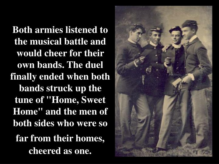 """Both armies listened to the musical battle and would cheer for their own bands. The duel finally ended when both bands struck up the tune of """"Home, Sweet Home"""" and the men of both sides who were so far from their homes,"""