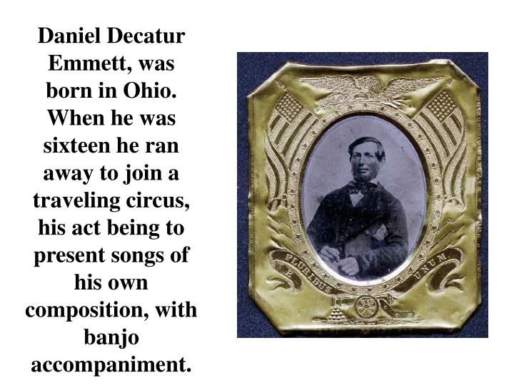 Daniel Decatur Emmett, was born in Ohio. When he was sixteen he ran away to join a traveling circus, his act being to present songs of his own composition, with banjo accompaniment.