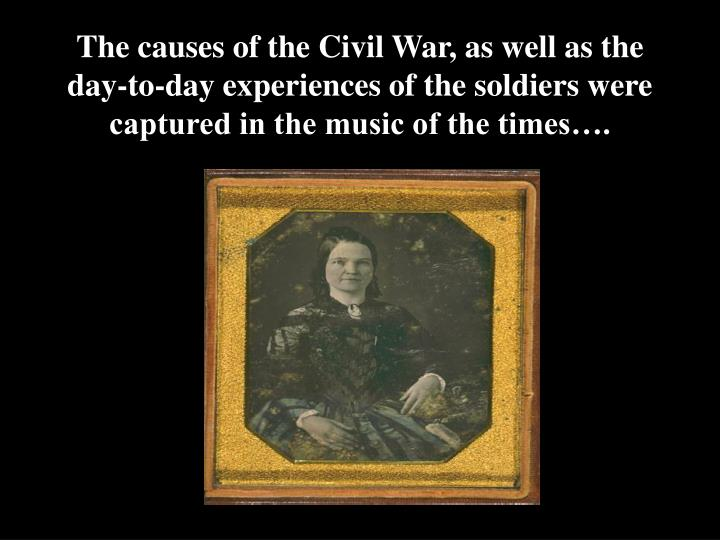 The causes of the Civil War, as well as the day-to-day experiences of the soldiers were captured in ...